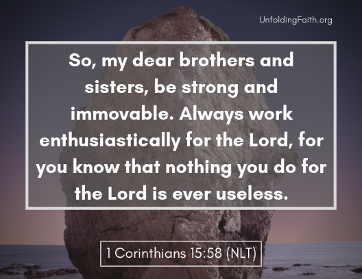 "Scripture about finding your life purpose in God; 1st Corinthians 15:58 from the New Living Translation: ""So, my dear brothers and sisters, be strong and immovable. Always work enthusiastically for the Lord, for the know that nothing you do for the Lord is useless."""