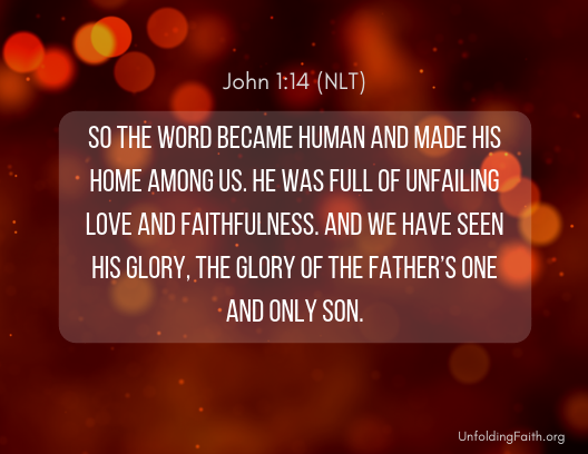 """Image of Scripture about Christmas, John 1:14 from the New Living Translation: """"So the word became human and made his home among us. He was full of unfailing love and faithfulness. And we have seen his glory, the glory of the Father's one and only son."""""""