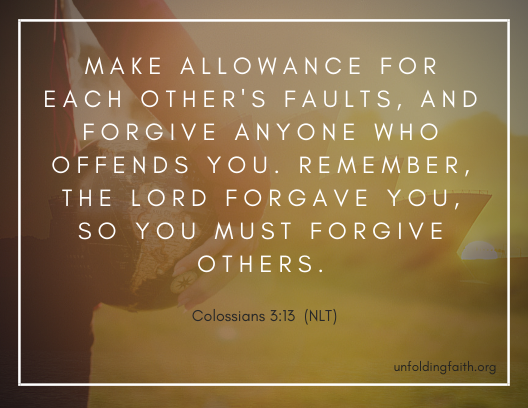 "Scripture about forgiveness, from the New Living Translation; Colossians 3:13 ""Make allowance for each other's faults, and forgive anyone who offends you. Remember, the lord forgave you, so you must forgive others."""