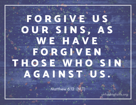 "Scripture about forgiveness, from the New Living Translation; Matthew 6:12 ""Forgive us our sins, as we have forgiven those who sin against us."""
