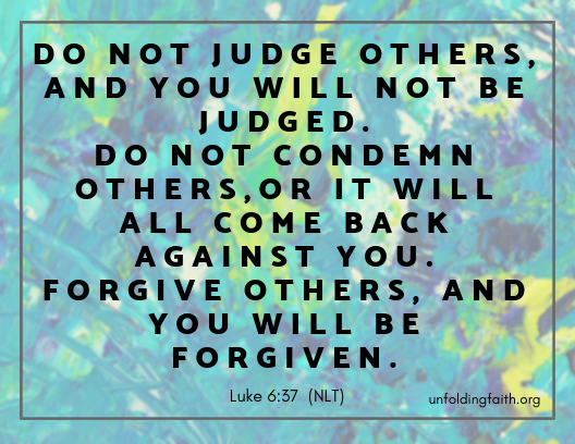 "Scripture about forgiveness, from the New Living Translation; Luke 6:37 ""Do not judge others, and you will not be judged. Do not condemn others, or it will all come back against you. Forgive others, and you will be forgiven."""