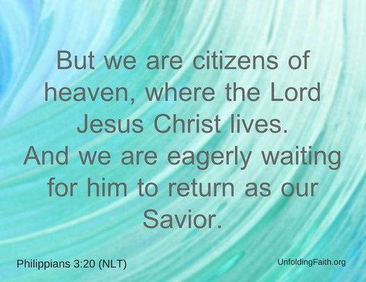 "Scripture about Heaven, Philippians 3:20 from the New Living Translation; ""But we are citizens of heaven, where the Lord Jesus Christ lives. And we are eagerly waiting for him to return as our Savior."""
