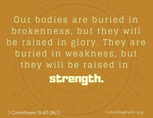 "Scripture about Heaven, 1st Corinthians 15:43 from the New Living Translation; ""Our bodies are buried in brokenness, but they will be raised in glory. They are buried in weakness, but they will be raised in strength."""