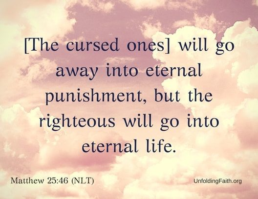 "Scripture about Heaven, Matthew 25:46 from the New Living Translation; ""The cursed ones will go away into eternal punishment, but the righteous will go into eternal life."""