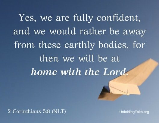"Scripture about Heaven, 2nd Corinthians 5:8 from the New Living Translation; ""Yes, we are fully confident, and we would rather be away from these earthly bodies, for then we will be at home with the Lord."""