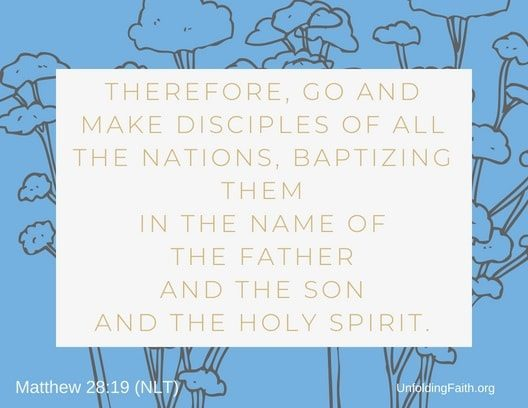 "Scripture about Heaven, Matthew 28:19 from the New Living Translation; ""Therefore, go and make disciples of all the nations, baptizing them in the name of the father and the son and the Holy Spirit."""