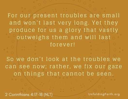 "Scripture about Heaven, 2nd Corinthians 4:17-18 from the New Living Translation; ""For our present troubles are small and won't last very long. Yet they produce for us a glory that vastly outweighs them and will last forever! So we don't look at the troubles we can see now; rather, we fix our gaze on things that cannot be seen."""