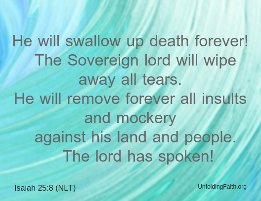 "Scripture about Heaven, Isaiah 25:8 from the New Living Translation; ""He will swallow up death forever! The Sovereign lord will wipe away all tears. He will remove forever all insults and mockery against his land and people. The lord has spoken!"""