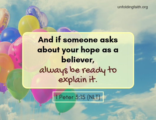 "Scripture, 1st Peter 3:15 from the New Living Translation; ""And if someone asks about your hope as a believer, always be ready to explain it."""