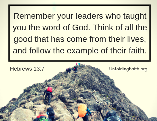 """Scripture about mentors, Hebrews 13:7 from the New Living Translation; """"Remember your leaders who taught you the word of God. Think of all the good that has come from their lives, and follow the example of their faith."""""""