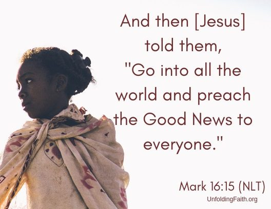 "Scripture about sharing the Good News with others, Mark 16:15 from the New Living Translation; ""And the Jesus told them, Go into all the world and preach the Good News to everyone."