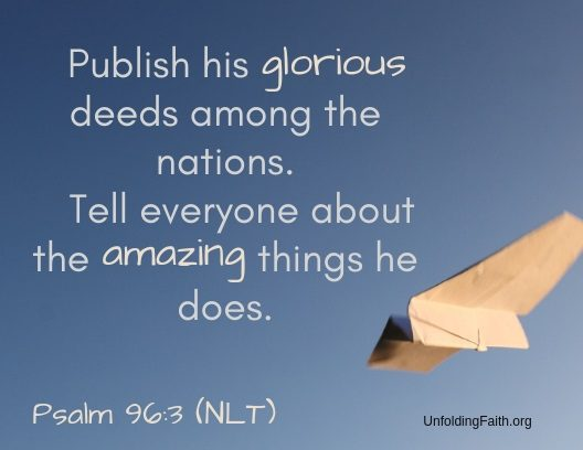 "Scripture about sharing the Good News with others, Psalm 96:3 from the New Living Translation; ""Publish his glorious deeds among the nations. Tell everyone about the amazing things he does."""