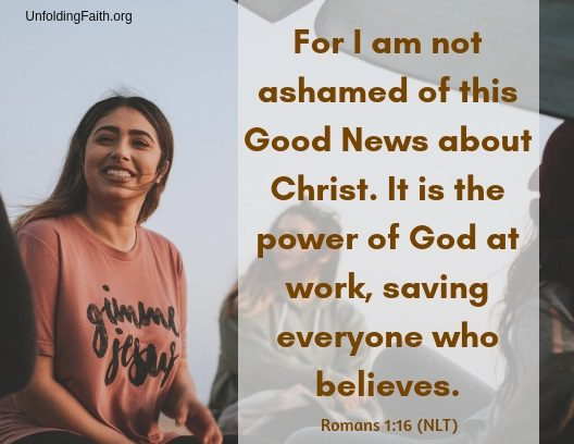 "Scripture about sharing the Good News with others, Romans 1:16 from the New Living Translation; ""For I am not ashamed of this Good News about Christ. It is the power of God at work, saving everyone who believes."""
