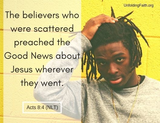 "Scripture about sharing the Good News with others, Acts 8:4 from the New Living Translation; ""The believers who were scattered preached the Good News about Jesus wherever they went."""