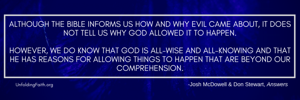 "Quote from the book Answers, relating to why God allows evil and suffering in the world; ""Although the Bible informs us how and why evil came about, it does not tell us why God allowed it to happen. However, we do know that God is all-wise and all-knowing and that he has reasons for allowing things to happen that are beyond our comprehension."""