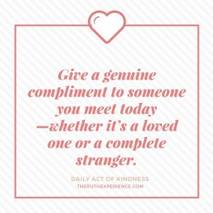 "Image of a quote about Daily Acts of Kindness: ""Give a genuine compliment to someone you meet today--whether it's a loved one or a complete stranger."" theruthexperience.com"