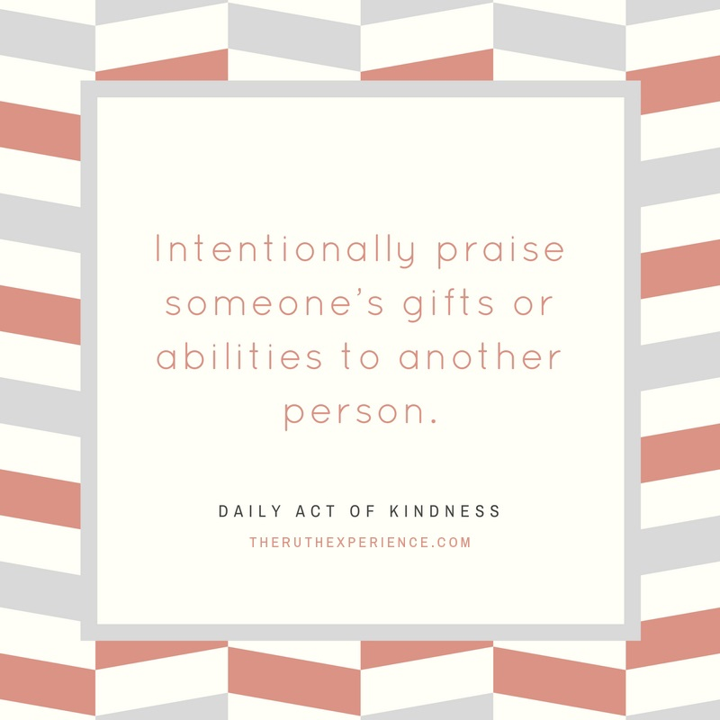 "Image of a quote about Daily Acts of Kindness: ""Intentionally praise someone's gifts or abilities to another person."" theruthexperience.com"