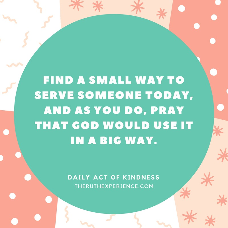 "Image of a quote about Daily Acts of Kindness: ""Find a small way to serve someone today, and as you do, pray that God would use it in a big way."" theruthexperience.com"