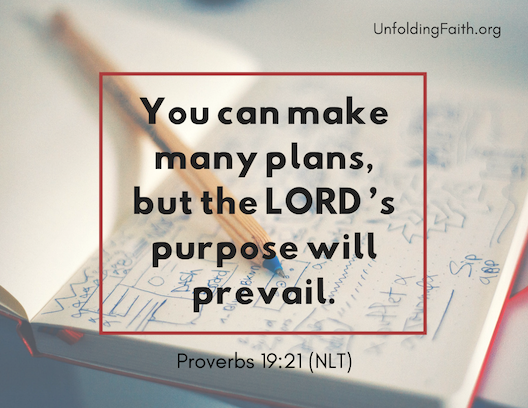 "Scripture about finding your life purpose in God; Proverbs 19:21 from the New Living Translation: ""You can make many plans, but the Lord's purpose will prevail."""