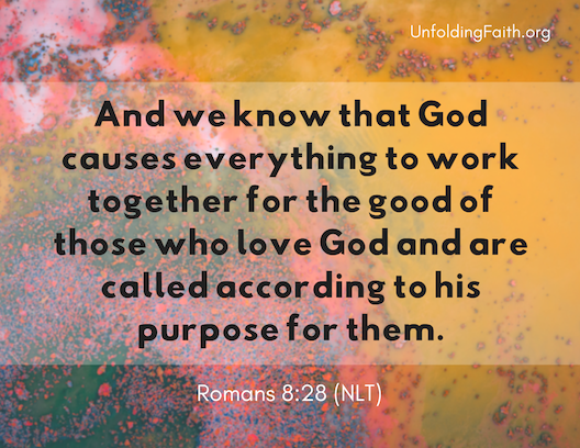 "Scripture about finding your life purpose in God; Romans 8:28 from the New Living Translation: ""And we know that God causes everything to work together for the good of those who love God and are called according to his purpose for them."""