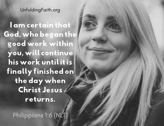 "Scripture about finding your life purpose in God; Philippians 1:6 from the New Living Translation: ""I am certain that God, who began the good work within you, will continue his work until it is finally finished on the day when Christ Jesus returns."""