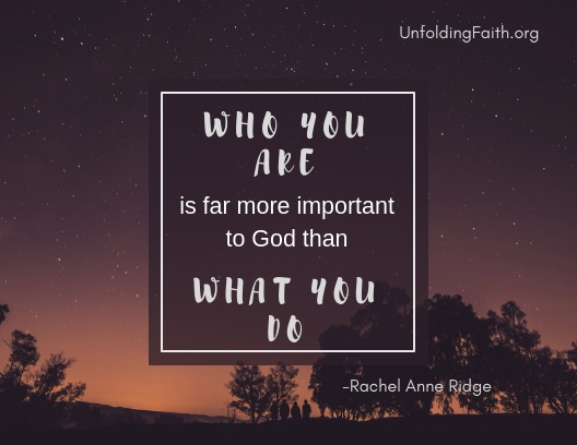 "A quote from Rachel Anne Ridge, important to think about when considering your life purpose; ""Who you are is far more important to God than what you do."""