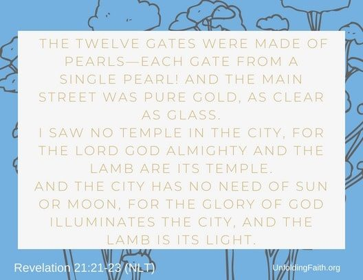 """Scripture about Heaven, Revelation 21:21-23 from the New Living Translation; """"The twelve gates were made of pearls-each gate from a single pearl! And the main street was pure gold, as clear as glass. I saw no temple in the city, for the lord God almighty and the lamb are its temple. And the city has no need of sun or moon, for the glory of God illuminates the city, and the lamb is its light."""""""
