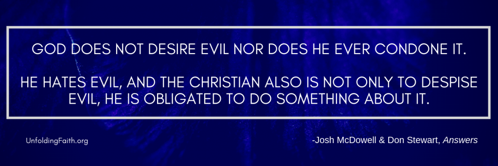 "Quote from the book Answers, relating to why God allows evil and suffering in the world; ""God does not desire evil nor does he ever condone it. He hates evil, and the Christian also is not only to despise evil, he is obligated to do something about it."""