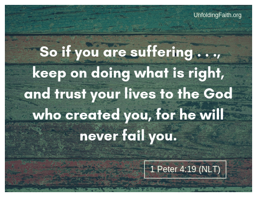 "Scripture about why does God allow evil and suffering in the world? 1st Pete 4:19 from the New Living Translation; ""So if you are suffering, keep on doing what is right, and trust your lives to the God who created you, for he will never fail you."""
