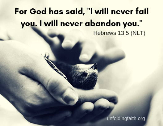 """Something we should all remember about our relationship with God: """"For God has said, """"I will never fail you. I will never abandon you."""" Scripture is Hebrews 13:5 from the New Living Translation."""