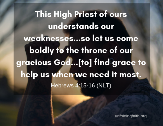 """God has already forgiven you! """"This High Priest of ours understands our weaknesses...so let us come boldly to the throne of our gracious God...[to] find grace to help us when we need it most."""" Scripture is Hebrews 4:15-16 from the New Living Translation."""