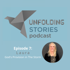 Laura, episode 7 of Unfolding Stories Christian podcast guest speaker, gives her testimony of God's love through a stormy season, and finally finding a full relationship with Him.